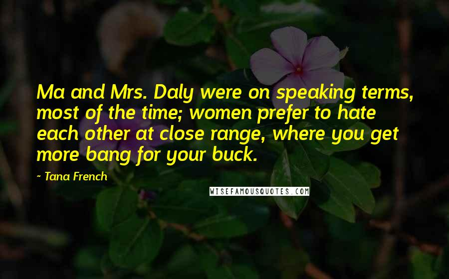 Tana French quotes: Ma and Mrs. Daly were on speaking terms, most of the time; women prefer to hate each other at close range, where you get more bang for your buck.
