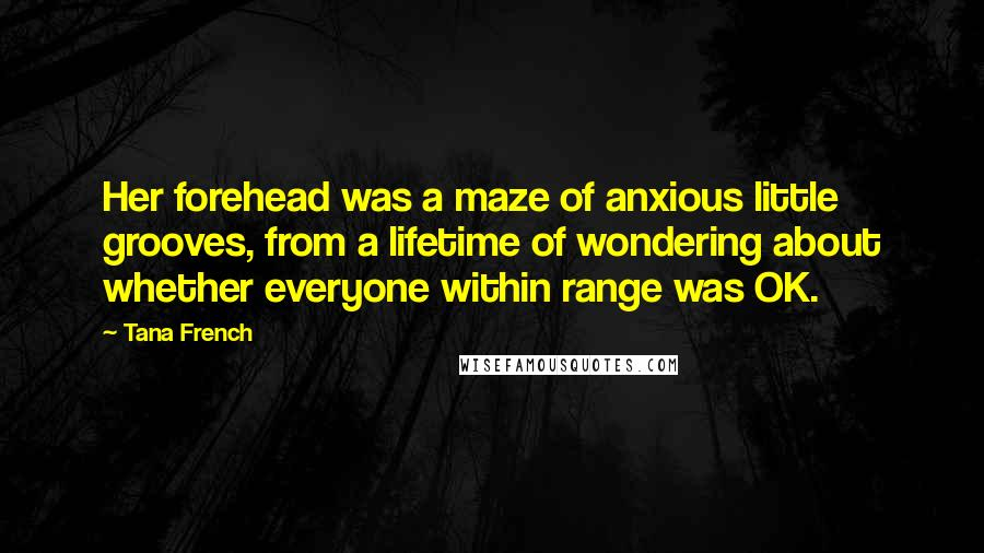 Tana French quotes: Her forehead was a maze of anxious little grooves, from a lifetime of wondering about whether everyone within range was OK.