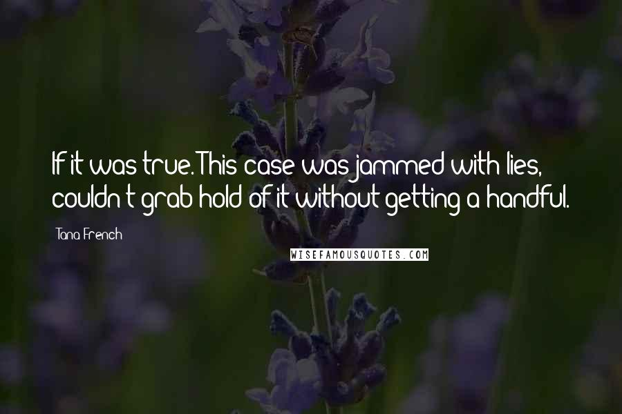 Tana French quotes: If it was true. This case was jammed with lies, couldn't grab hold of it without getting a handful.