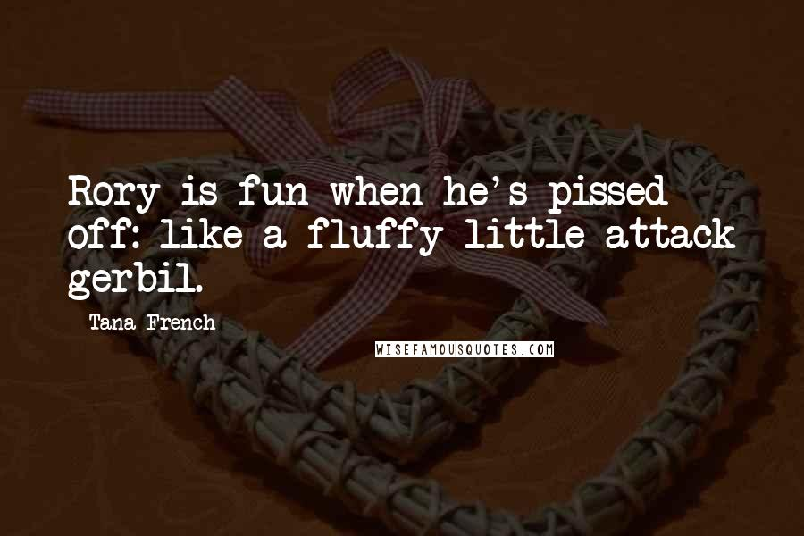 Tana French quotes: Rory is fun when he's pissed off: like a fluffy little attack gerbil.