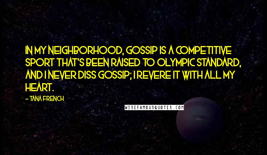 Tana French quotes: In my neighborhood, gossip is a competitive sport that's been raised to Olympic standard, and I never diss gossip; I revere it with all my heart.
