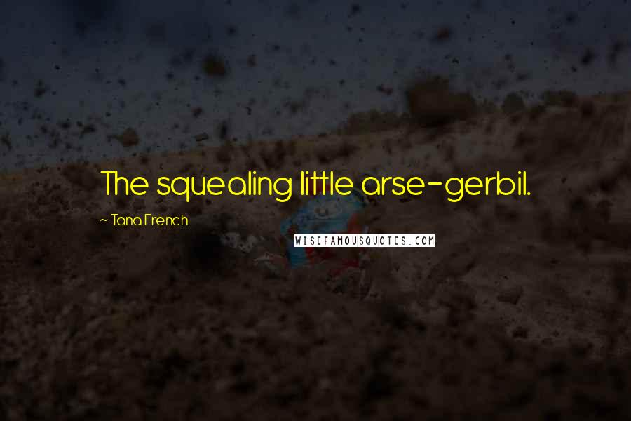 Tana French quotes: The squealing little arse-gerbil.