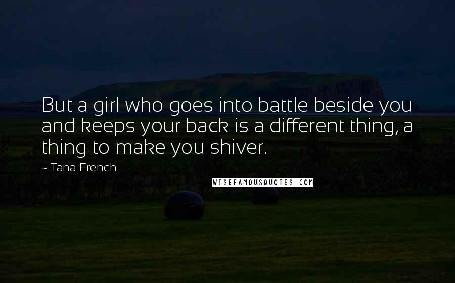 Tana French quotes: But a girl who goes into battle beside you and keeps your back is a different thing, a thing to make you shiver.