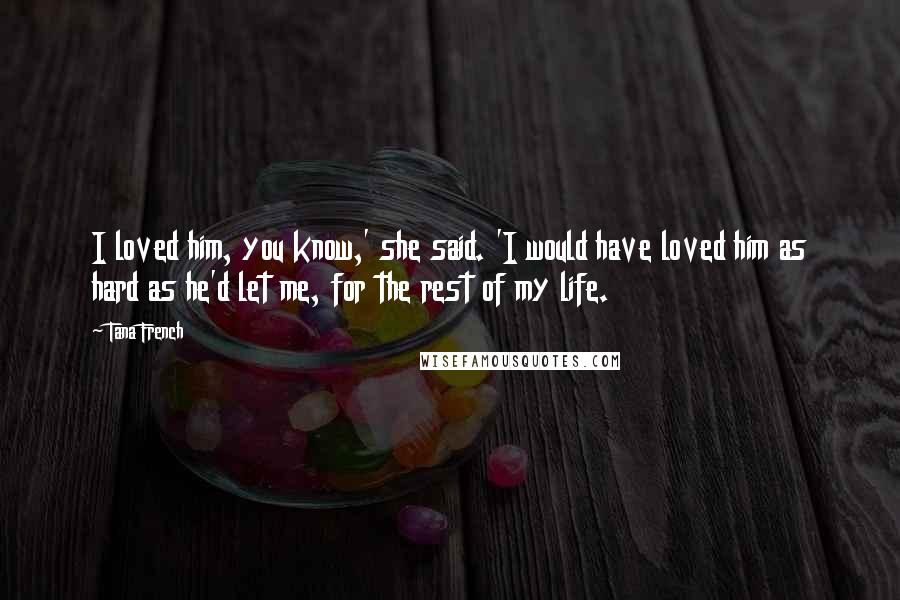 Tana French quotes: I loved him, you know,' she said. 'I would have loved him as hard as he'd let me, for the rest of my life.