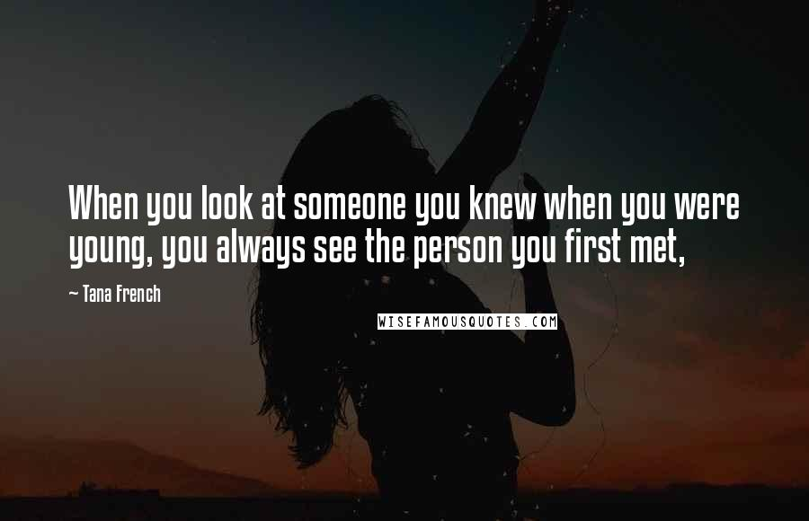 Tana French quotes: When you look at someone you knew when you were young, you always see the person you first met,