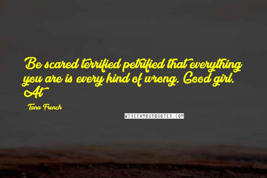 Tana French quotes: Be scared terrified petrified that everything you are is every kind of wrong. Good girl. At