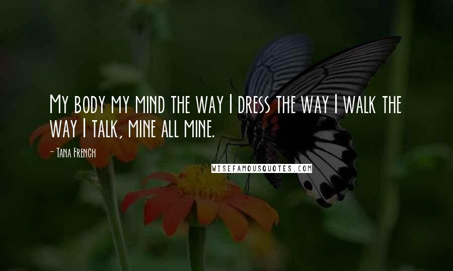 Tana French quotes: My body my mind the way I dress the way I walk the way I talk, mine all mine.