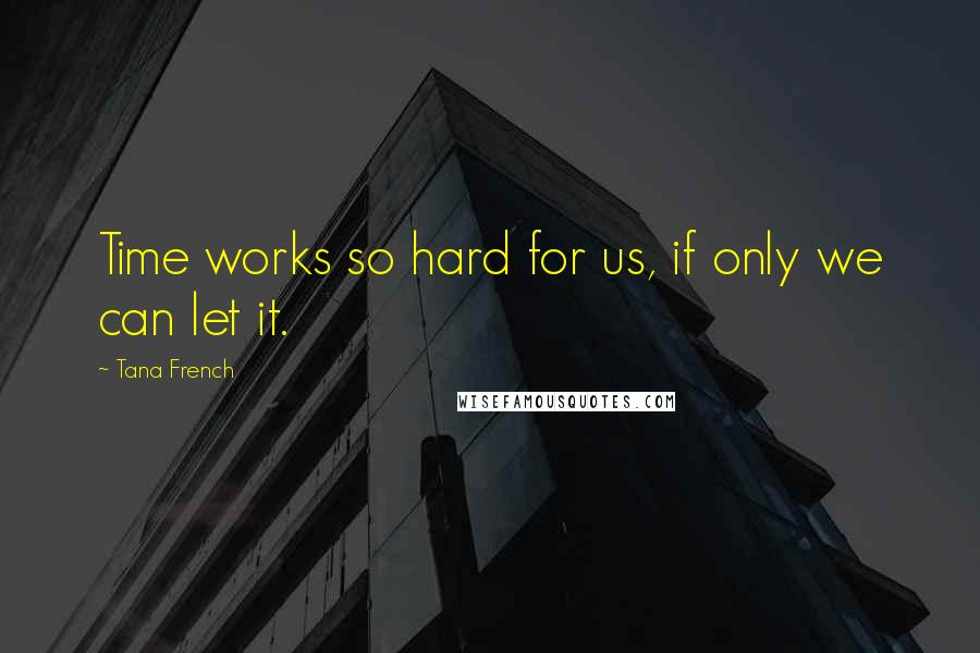 Tana French quotes: Time works so hard for us, if only we can let it.
