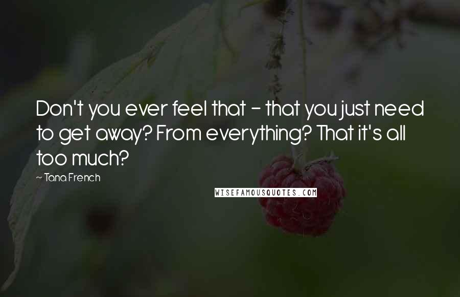 Tana French quotes: Don't you ever feel that - that you just need to get away? From everything? That it's all too much?