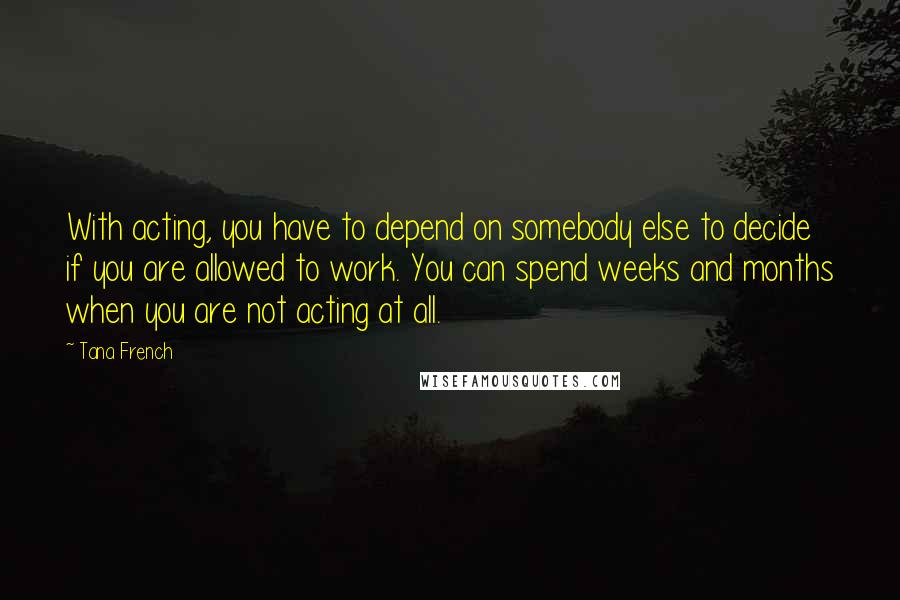 Tana French quotes: With acting, you have to depend on somebody else to decide if you are allowed to work. You can spend weeks and months when you are not acting at all.