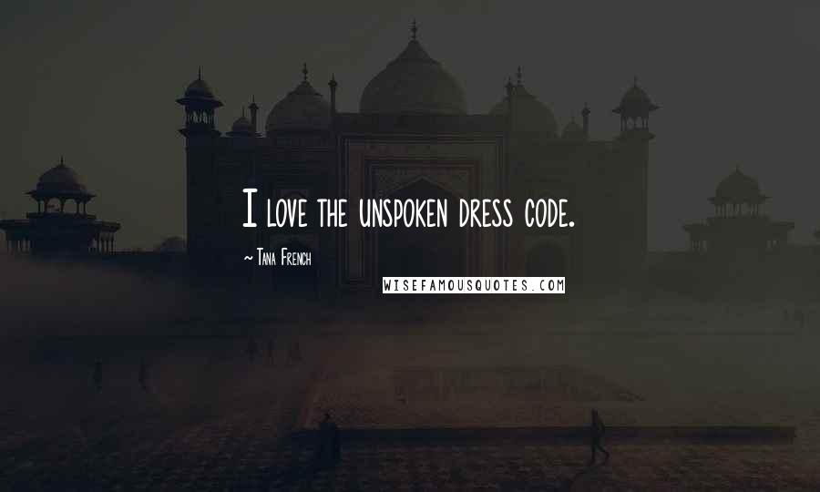 Tana French quotes: I love the unspoken dress code.