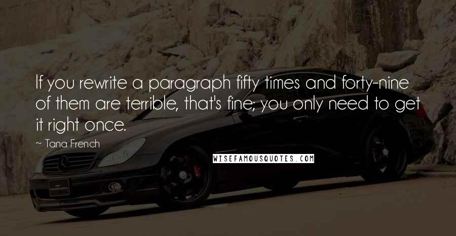 Tana French quotes: If you rewrite a paragraph fifty times and forty-nine of them are terrible, that's fine; you only need to get it right once.