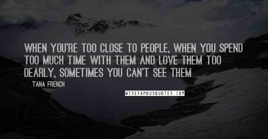 Tana French quotes: When you're too close to people, when you spend too much time with them and love them too dearly, sometimes you can't see them