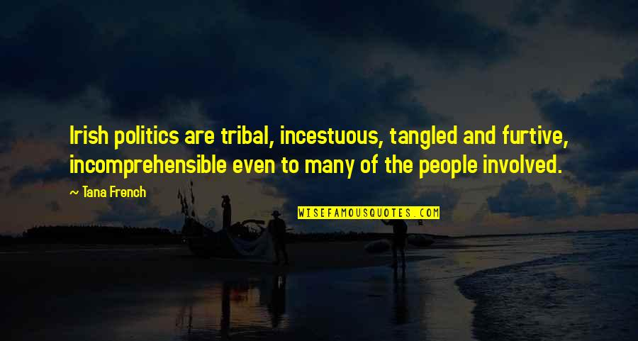 Tana Quotes By Tana French: Irish politics are tribal, incestuous, tangled and furtive,