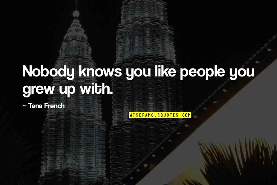 Tana Quotes By Tana French: Nobody knows you like people you grew up