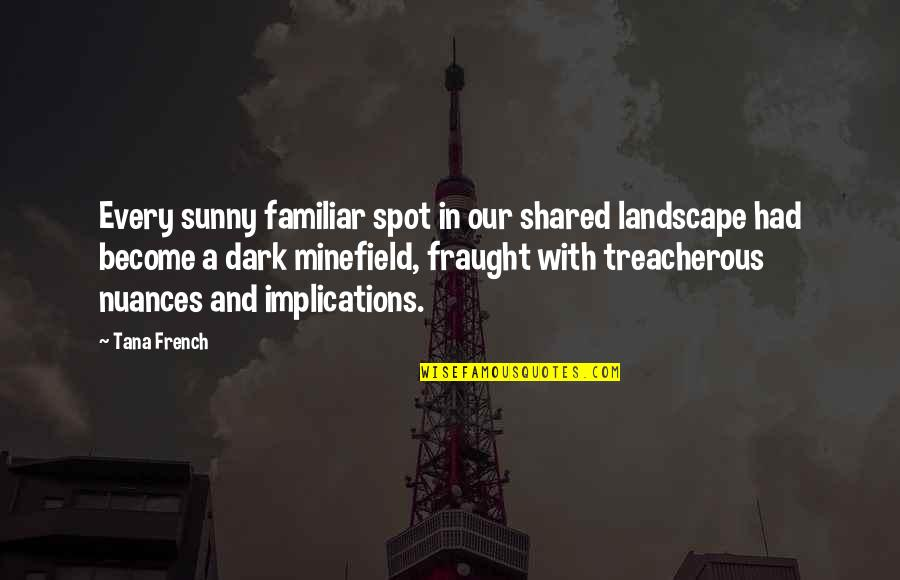 Tana Quotes By Tana French: Every sunny familiar spot in our shared landscape