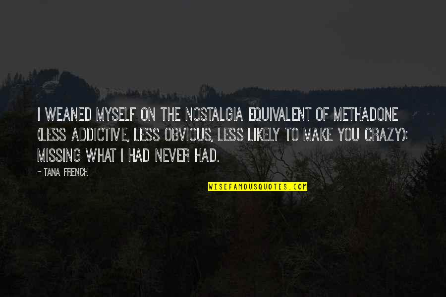 Tana Quotes By Tana French: I weaned myself on the nostalgia equivalent of