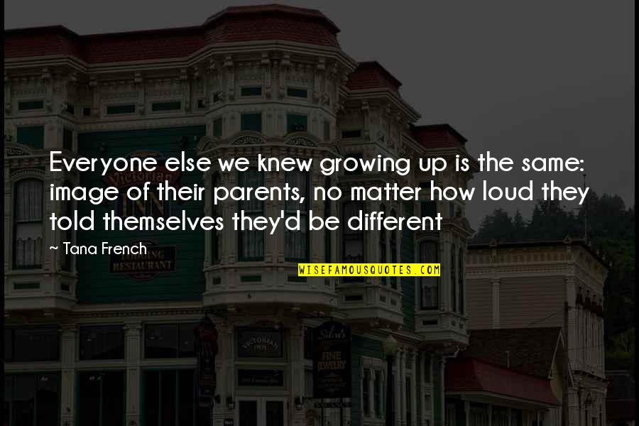 Tana Quotes By Tana French: Everyone else we knew growing up is the