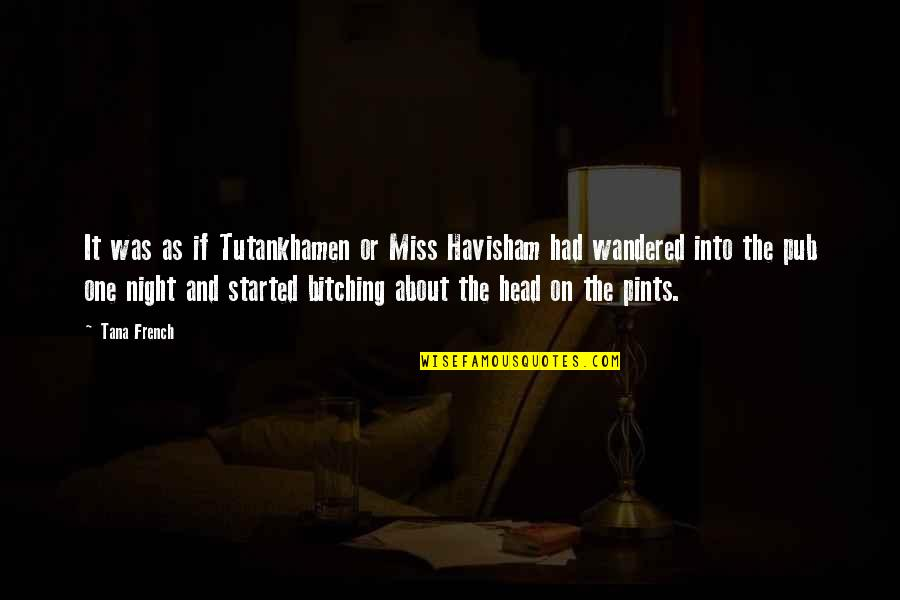 Tana Quotes By Tana French: It was as if Tutankhamen or Miss Havisham