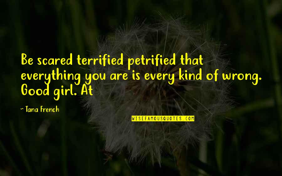 Tana Quotes By Tana French: Be scared terrified petrified that everything you are