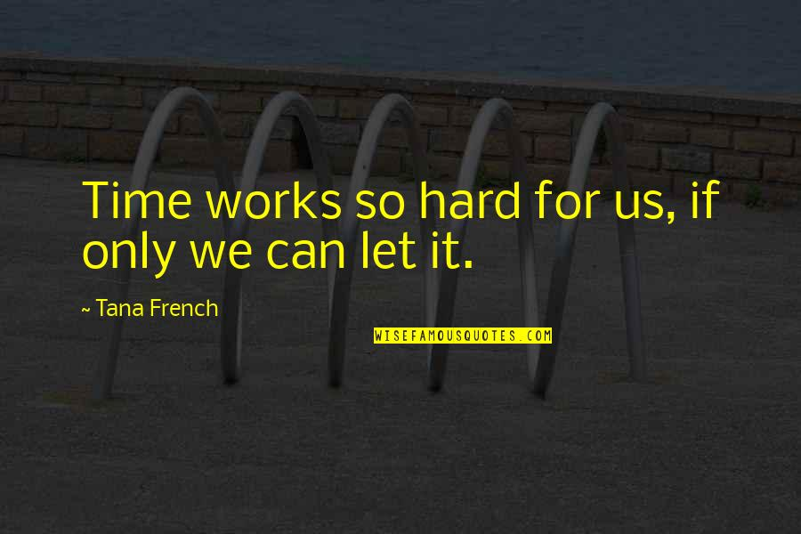 Tana Quotes By Tana French: Time works so hard for us, if only