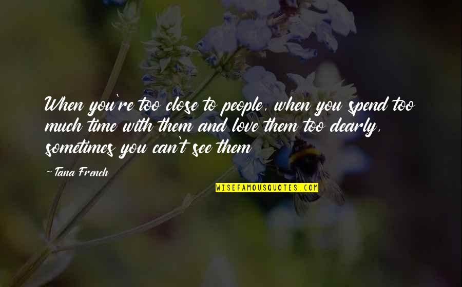 Tana Quotes By Tana French: When you're too close to people, when you