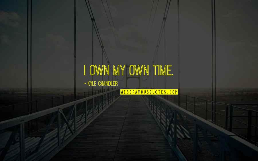 Tangina Quotes By Kyle Chandler: I own my own time.