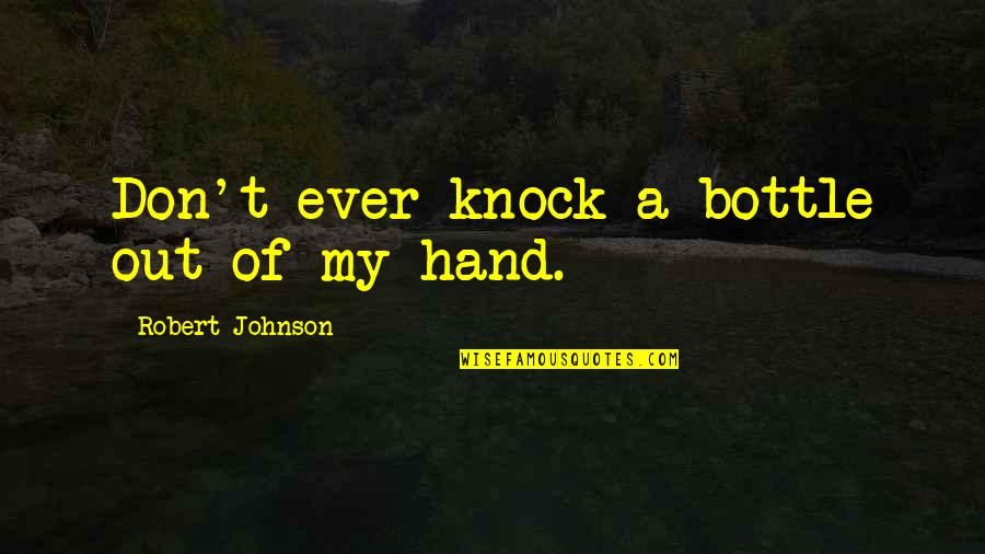 Tangina Quotes By Robert Johnson: Don't ever knock a bottle out of my