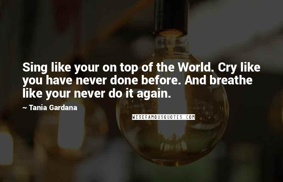 Tania Gardana quotes: Sing like your on top of the World. Cry like you have never done before. And breathe like your never do it again.