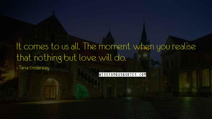 Tania Kindersley quotes: It comes to us all. The moment when you realise that nothing but love will do.