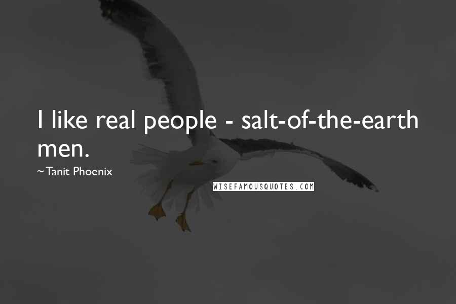 Tanit Phoenix quotes: I like real people - salt-of-the-earth men.