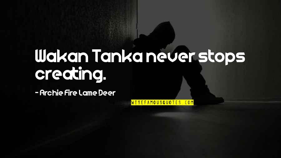 Tanka Quotes By Archie Fire Lame Deer: Wakan Tanka never stops creating.