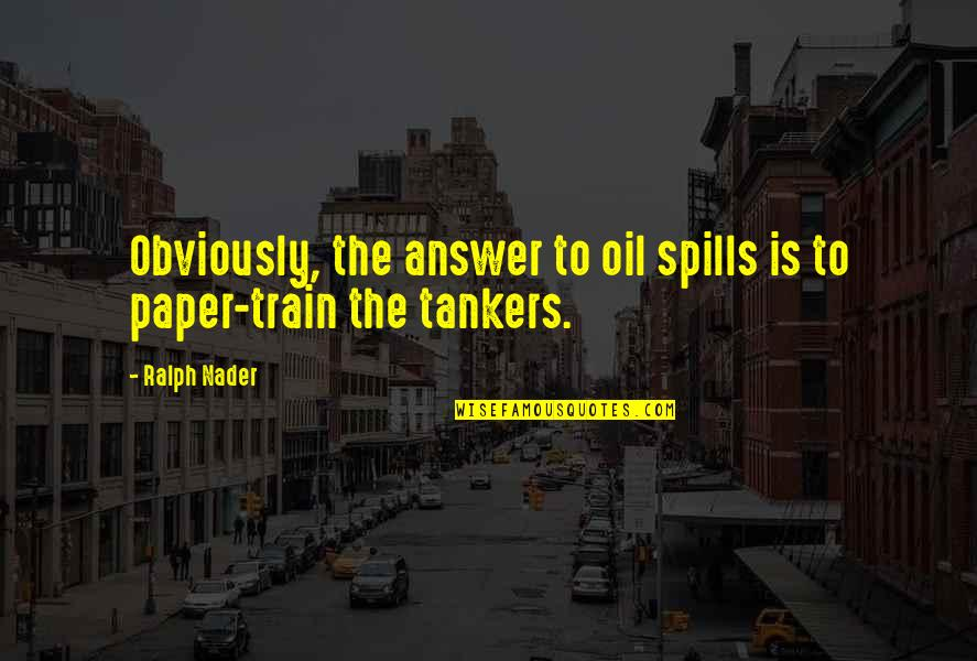 Tankers Quotes By Ralph Nader: Obviously, the answer to oil spills is to