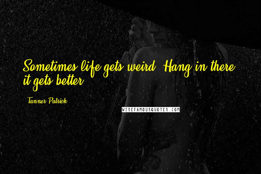 Tanner Patrick quotes: Sometimes life gets weird. Hang in there, it gets better.