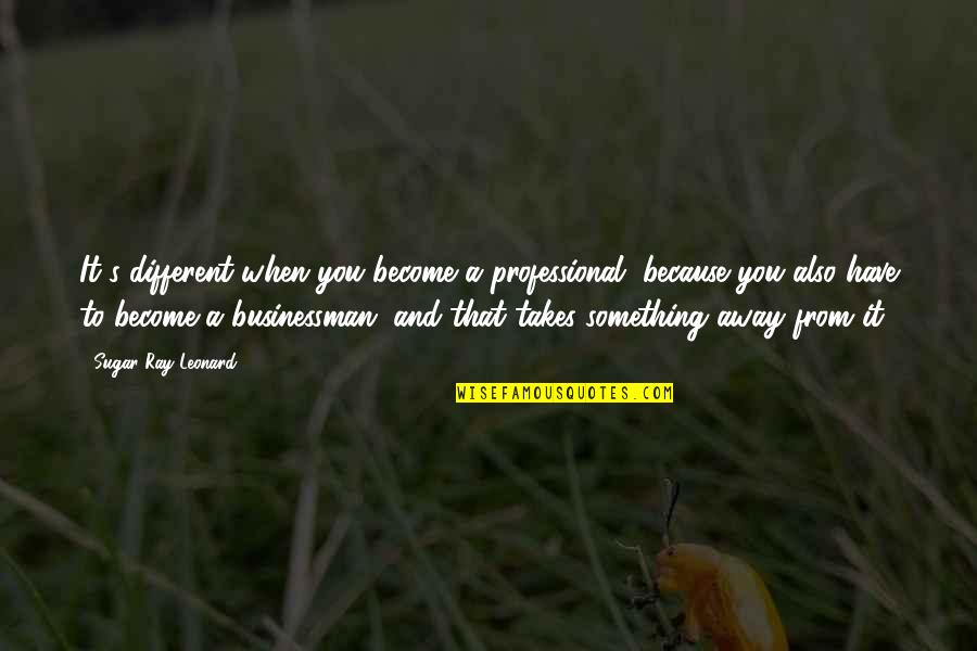 Tantalisingly Quotes By Sugar Ray Leonard: It's different when you become a professional, because