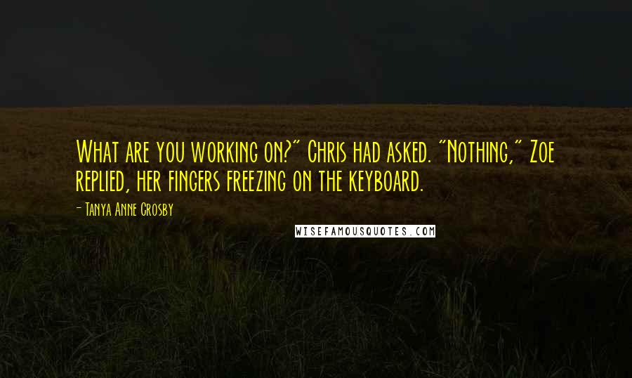 "Tanya Anne Crosby quotes: What are you working on?"" Chris had asked. ""Nothing,"" Zoe replied, her fingers freezing on the keyboard."