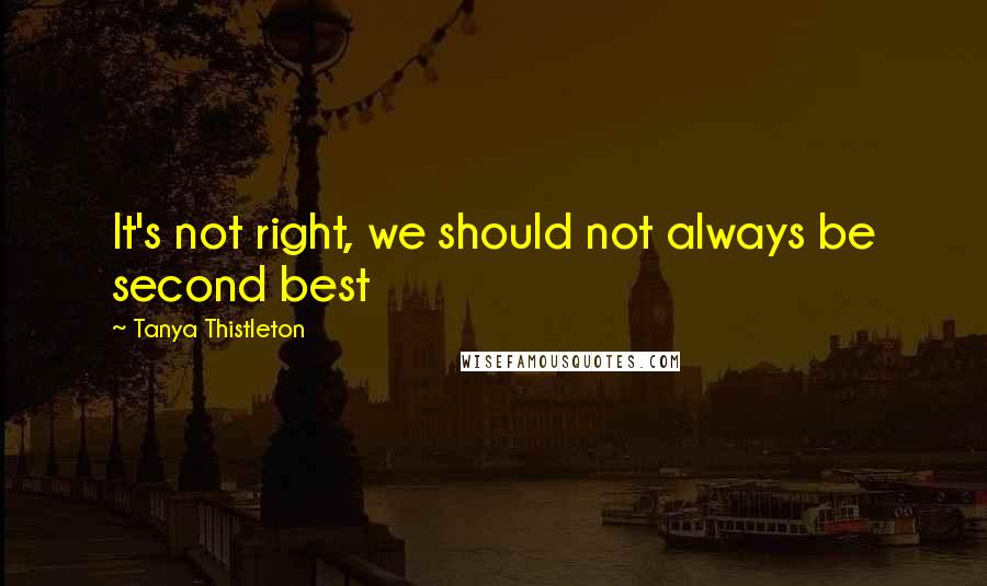 Tanya Thistleton quotes: It's not right, we should not always be second best
