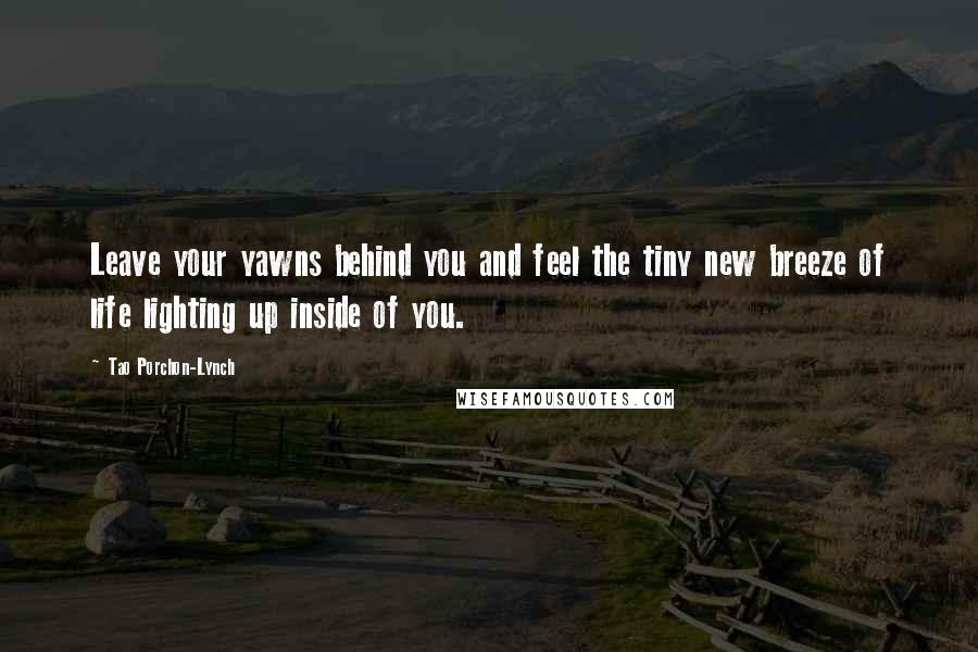Tao Porchon-Lynch quotes: Leave your yawns behind you and feel the tiny new breeze of life lighting up inside of you.