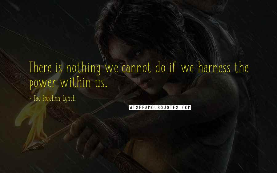 Tao Porchon-Lynch quotes: There is nothing we cannot do if we harness the power within us.