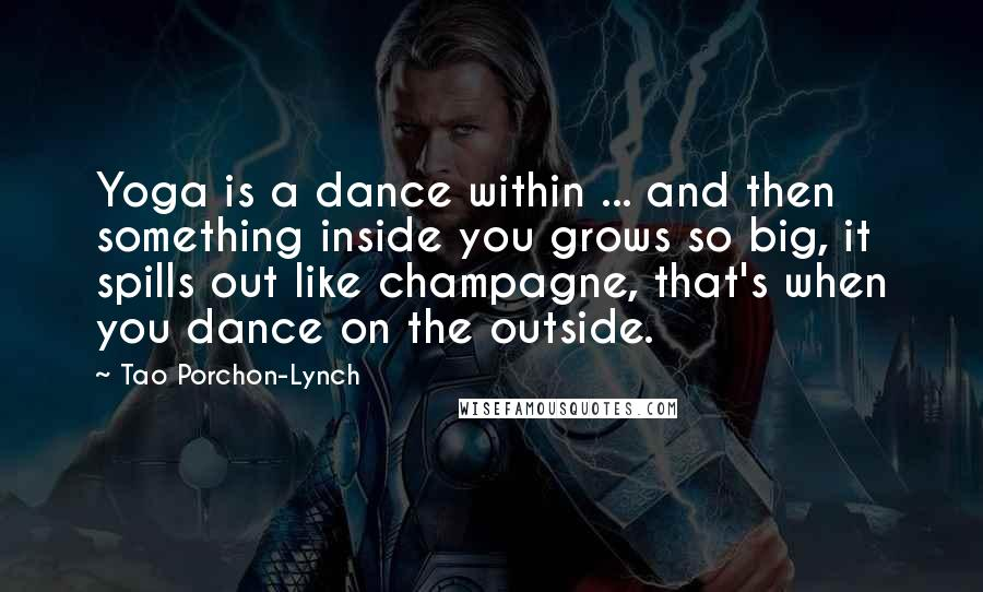 Tao Porchon-Lynch quotes: Yoga is a dance within ... and then something inside you grows so big, it spills out like champagne, that's when you dance on the outside.