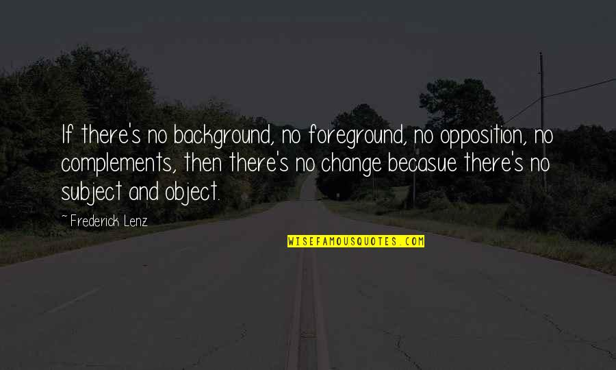Taoism Change Quotes By Frederick Lenz: If there's no background, no foreground, no opposition,
