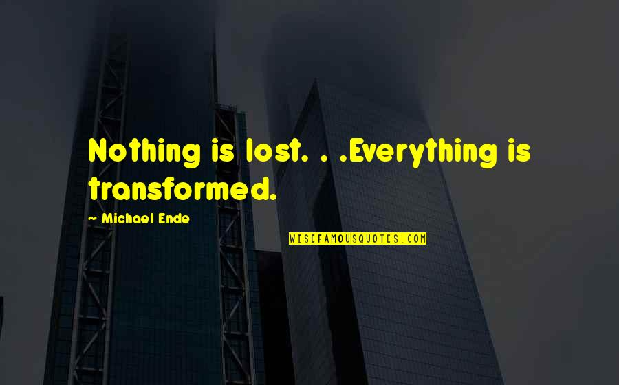 Taoism Change Quotes By Michael Ende: Nothing is lost. . .Everything is transformed.