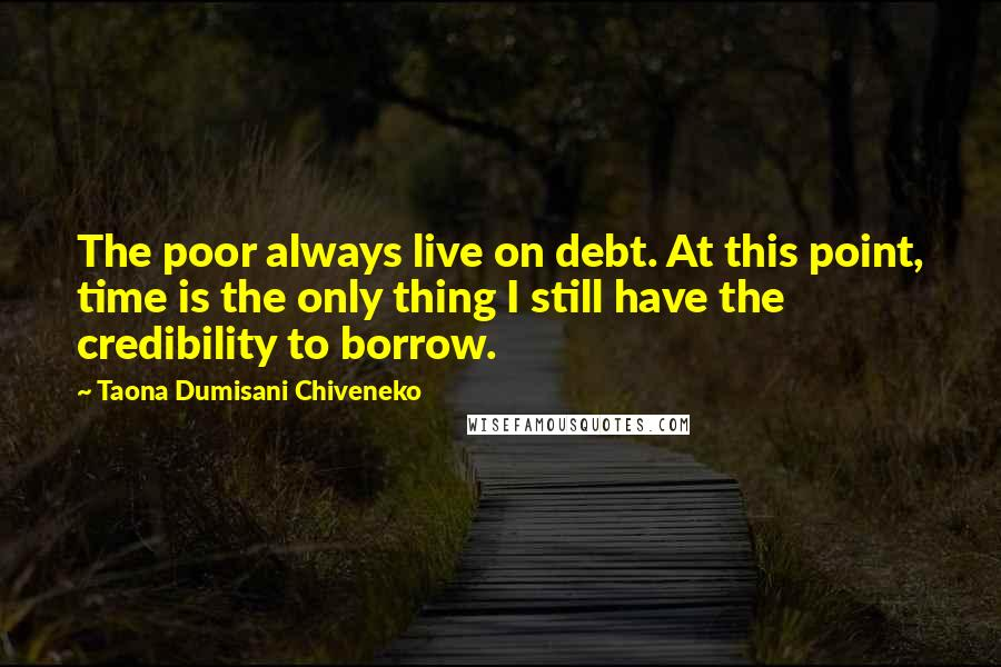 Taona Dumisani Chiveneko quotes: The poor always live on debt. At this point, time is the only thing I still have the credibility to borrow.