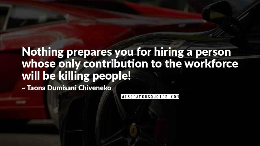 Taona Dumisani Chiveneko quotes: Nothing prepares you for hiring a person whose only contribution to the workforce will be killing people!