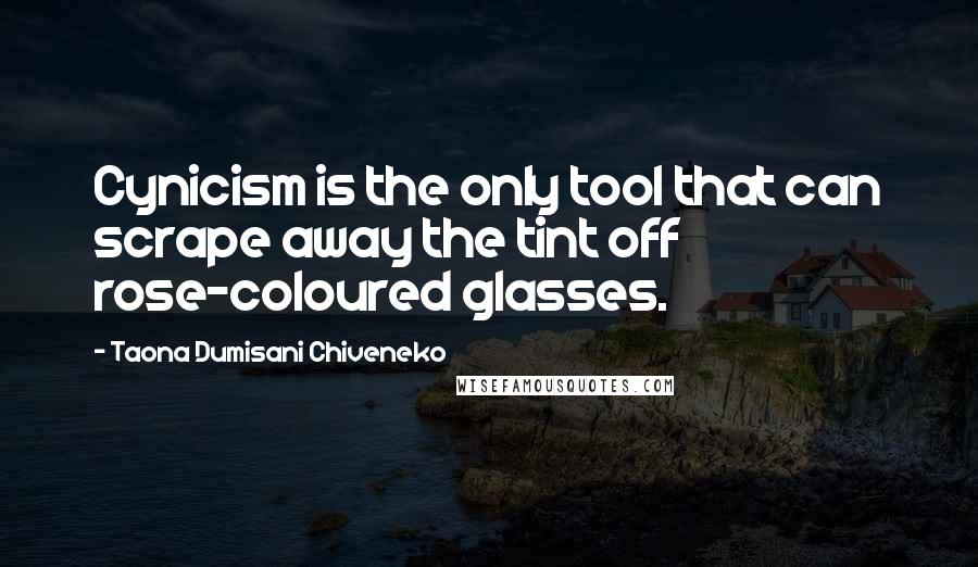 Taona Dumisani Chiveneko quotes: Cynicism is the only tool that can scrape away the tint off rose-coloured glasses.