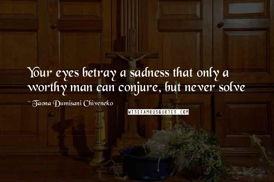 Taona Dumisani Chiveneko quotes: Your eyes betray a sadness that only a worthy man can conjure, but never solve