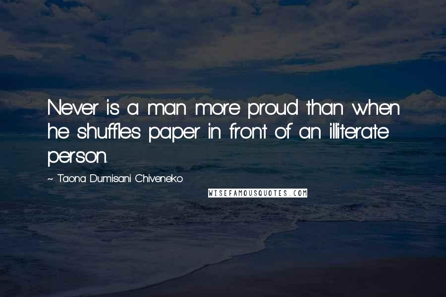 Taona Dumisani Chiveneko quotes: Never is a man more proud than when he shuffles paper in front of an illiterate person.
