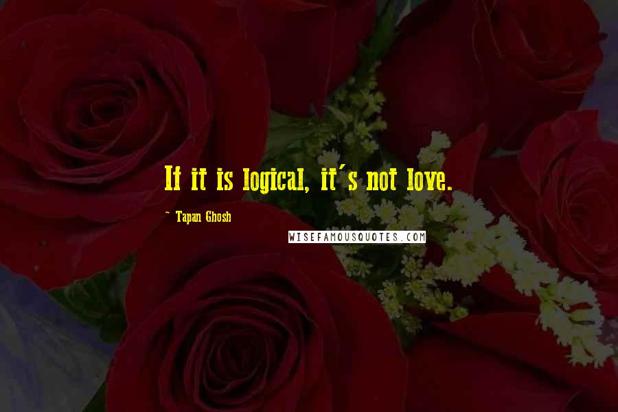 Tapan Ghosh quotes: If it is logical, it's not love.