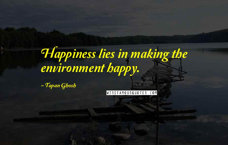 Tapan Ghosh quotes: Happiness lies in making the environment happy.