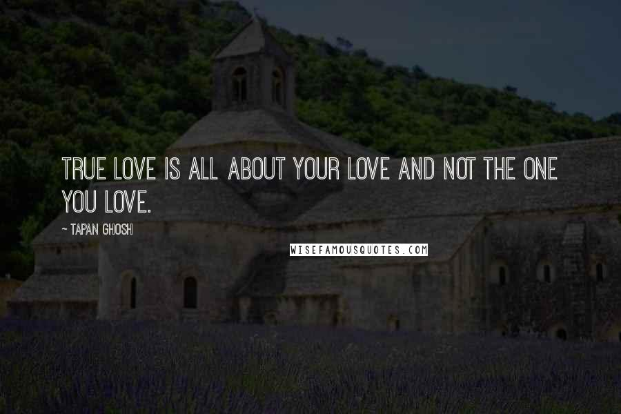 Tapan Ghosh quotes: True love is all about your love and not the one you love.